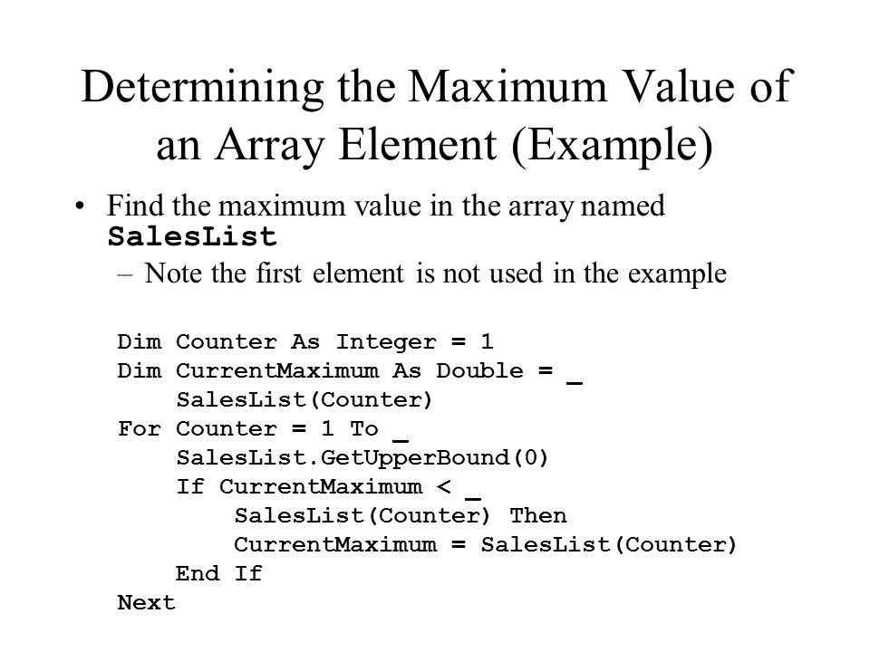 Determining the Maximum Value of an Array Element (Example) Find the maximum value in the array named SalesList –Note the first element is not used in the example Dim Counter As Integer = 1 Dim CurrentMaximum As Double = _ SalesList(Counter) For Counter = 1 To _ SalesList.GetUpperBound(0) If CurrentMaximum < _ SalesList(Counter) Then CurrentMaximum = SalesList(Counter) End If Next