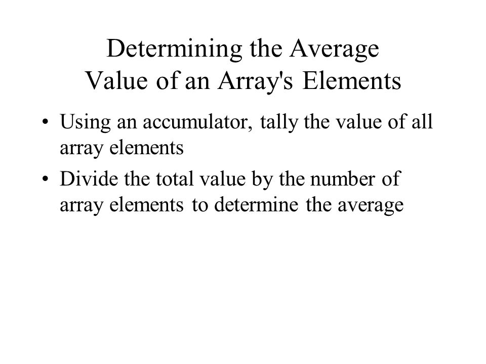 Determining the Average Value of an Array s Elements Using an accumulator, tally the value of all array elements Divide the total value by the number of array elements to determine the average