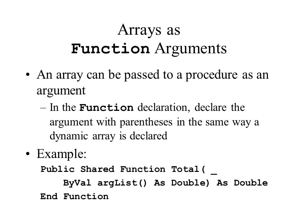 Arrays as Function Arguments An array can be passed to a procedure as an argument –In the Function declaration, declare the argument with parentheses in the same way a dynamic array is declared Example: Public Shared Function Total( _ ByVal argList() As Double) As Double End Function
