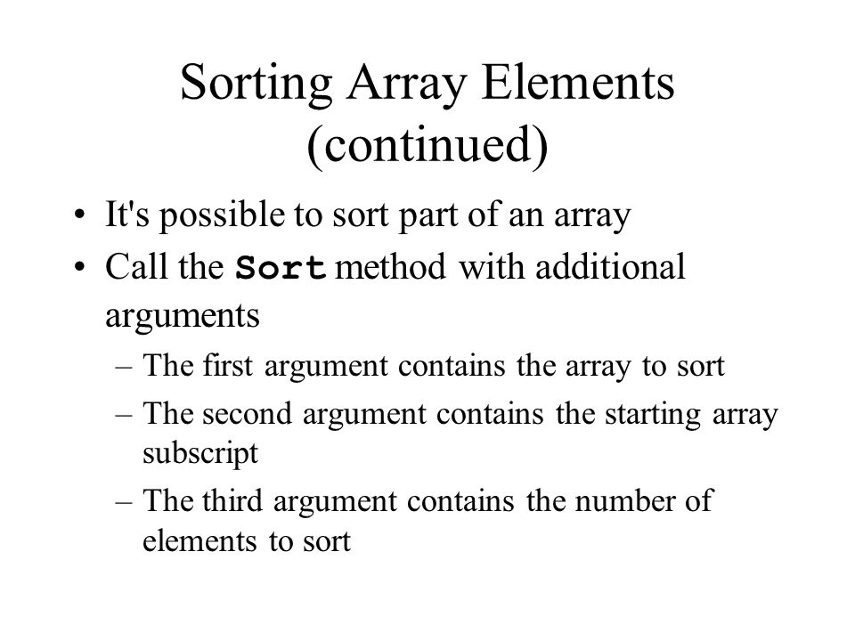 Sorting Array Elements (continued) It s possible to sort part of an array Call the Sort method with additional arguments –The first argument contains the array to sort –The second argument contains the starting array subscript –The third argument contains the number of elements to sort