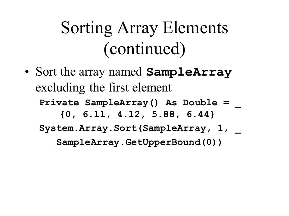 Sorting Array Elements (continued) Sort the array named SampleArray excluding the first element Private SampleArray() As Double = _ {0, 6.11, 4.12, 5.88, 6.44} System.Array.Sort(SampleArray, 1, _ SampleArray.GetUpperBound(0))