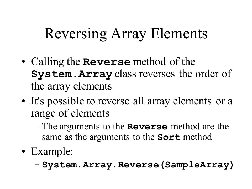 Reversing Array Elements Calling the Reverse method of the System.Array class reverses the order of the array elements It s possible to reverse all array elements or a range of elements –The arguments to the Reverse method are the same as the arguments to the Sort method Example: –System.Array.Reverse(SampleArray)