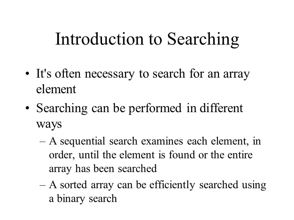 Introduction to Searching It s often necessary to search for an array element Searching can be performed in different ways –A sequential search examines each element, in order, until the element is found or the entire array has been searched –A sorted array can be efficiently searched using a binary search