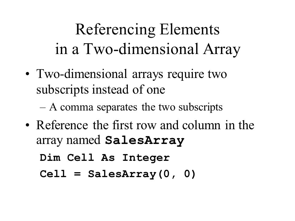 Referencing Elements in a Two-dimensional Array Two-dimensional arrays require two subscripts instead of one –A comma separates the two subscripts Reference the first row and column in the array named SalesArray Dim Cell As Integer Cell = SalesArray(0, 0)