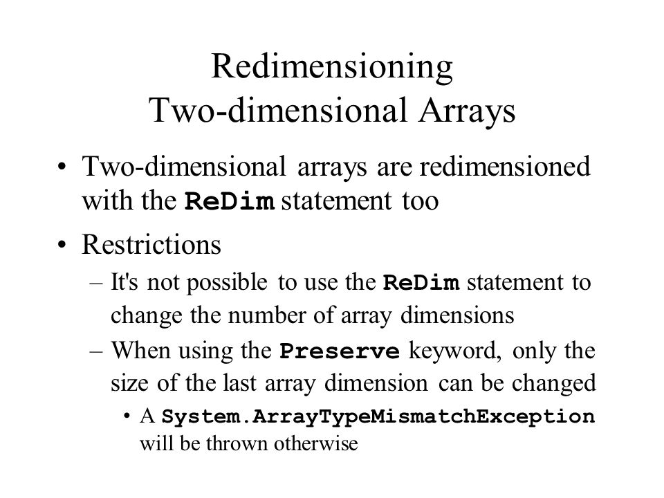 Redimensioning Two-dimensional Arrays Two-dimensional arrays are redimensioned with the ReDim statement too Restrictions –It s not possible to use the ReDim statement to change the number of array dimensions –When using the Preserve keyword, only the size of the last array dimension can be changed A System.ArrayTypeMismatchException will be thrown otherwise