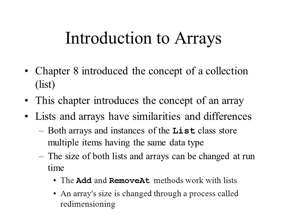 Introduction to Arrays Chapter 8 introduced the concept of a collection (list) This chapter introduces the concept of an array Lists and arrays have similarities and differences –Both arrays and instances of the List class store multiple items having the same data type –The size of both lists and arrays can be changed at run time The Add and RemoveAt methods work with lists An array s size is changed through a process called redimensioning