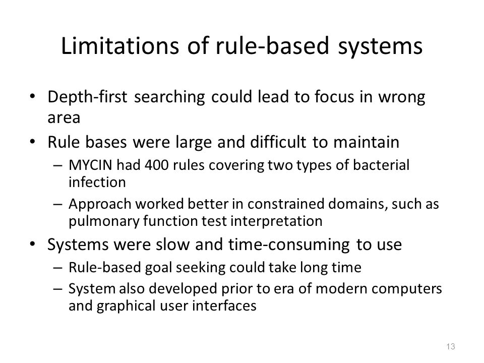 Limitations of rule-based systems Depth-first searching could lead to focus in wrong area Rule bases were large and difficult to maintain – MYCIN had 400 rules covering two types of bacterial infection – Approach worked better in constrained domains, such as pulmonary function test interpretation Systems were slow and time-consuming to use – Rule-based goal seeking could take long time – System also developed prior to era of modern computers and graphical user interfaces 13