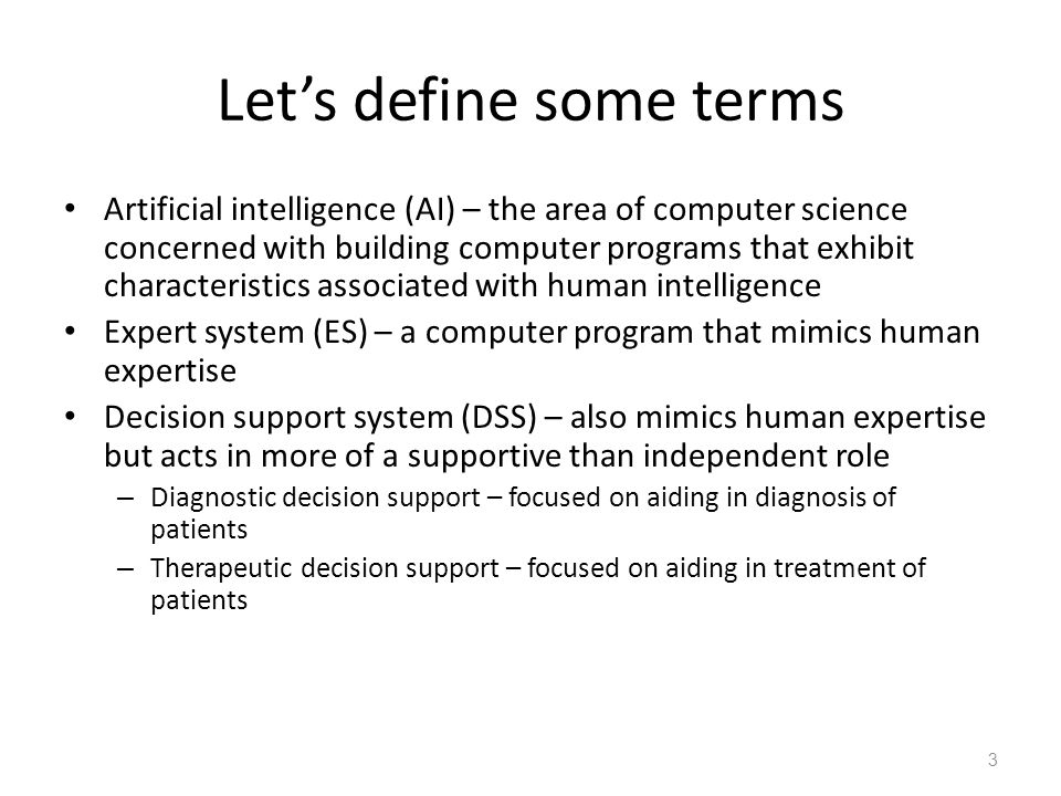 Let's define some terms Artificial intelligence (AI) – the area of computer science concerned with building computer programs that exhibit characteristics associated with human intelligence Expert system (ES) – a computer program that mimics human expertise Decision support system (DSS) – also mimics human expertise but acts in more of a supportive than independent role – Diagnostic decision support – focused on aiding in diagnosis of patients – Therapeutic decision support – focused on aiding in treatment of patients 3