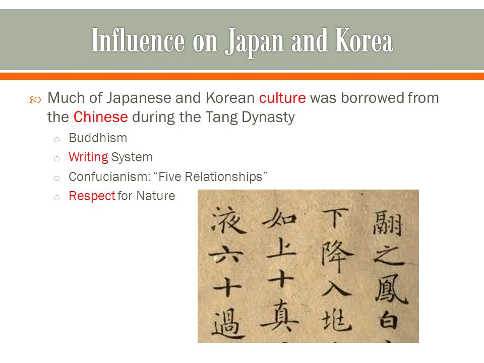  Much of Japanese and Korean culture was borrowed from the Chinese during the Tang Dynasty o Buddhism o Writing System o Confucianism: Five Relationships o Respect for Nature