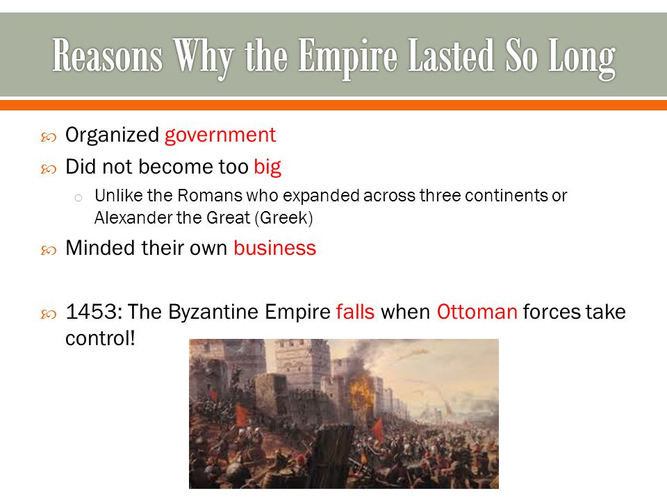  Organized government  Did not become too big o Unlike the Romans who expanded across three continents or Alexander the Great (Greek)  Minded their own business  1453: The Byzantine Empire falls when Ottoman forces take control!