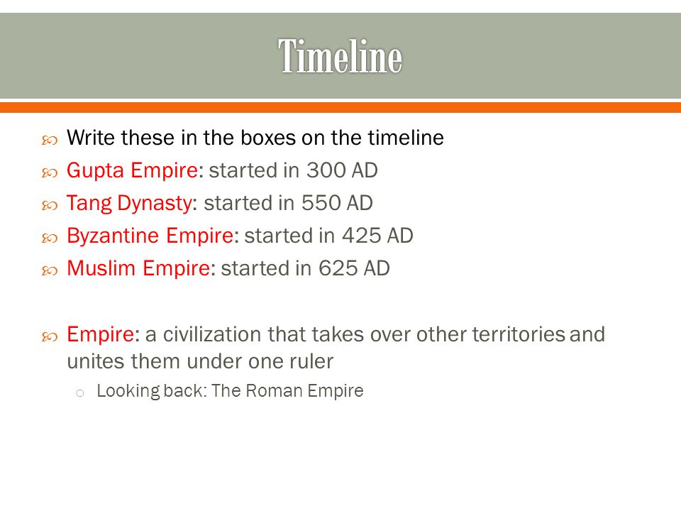  Write these in the boxes on the timeline  Gupta Empire: started in 300 AD  Tang Dynasty: started in 550 AD  Byzantine Empire: started in 425 AD  Muslim Empire: started in 625 AD  Empire: a civilization that takes over other territories and unites them under one ruler o Looking back: The Roman Empire