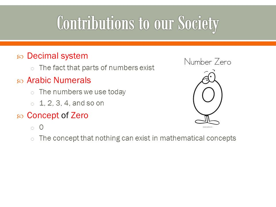  Decimal system o The fact that parts of numbers exist  Arabic Numerals o The numbers we use today o 1, 2, 3, 4, and so on  Concept of Zero o 0 o The concept that nothing can exist in mathematical concepts