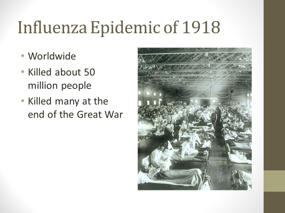 Influenza Epidemic of 1918 Worldwide Killed about 50 million people Killed many at the end of the Great War