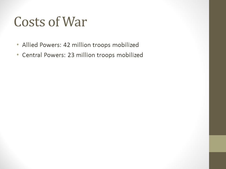 Costs of War Allied Powers: 42 million troops mobilized Central Powers: 23 million troops mobilized
