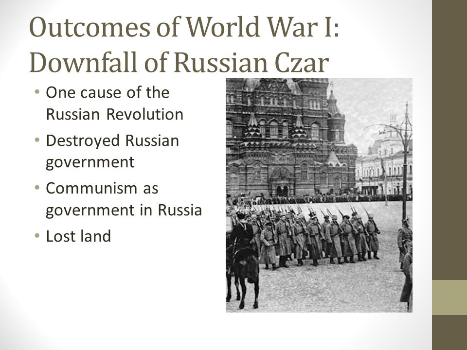 Outcomes of World War I: Downfall of Russian Czar One cause of the Russian Revolution Destroyed Russian government Communism as government in Russia Lost land
