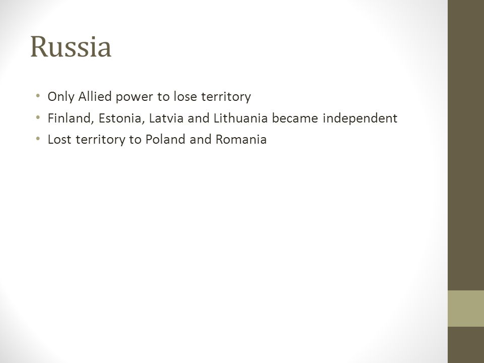 Russia Only Allied power to lose territory Finland, Estonia, Latvia and Lithuania became independent Lost territory to Poland and Romania