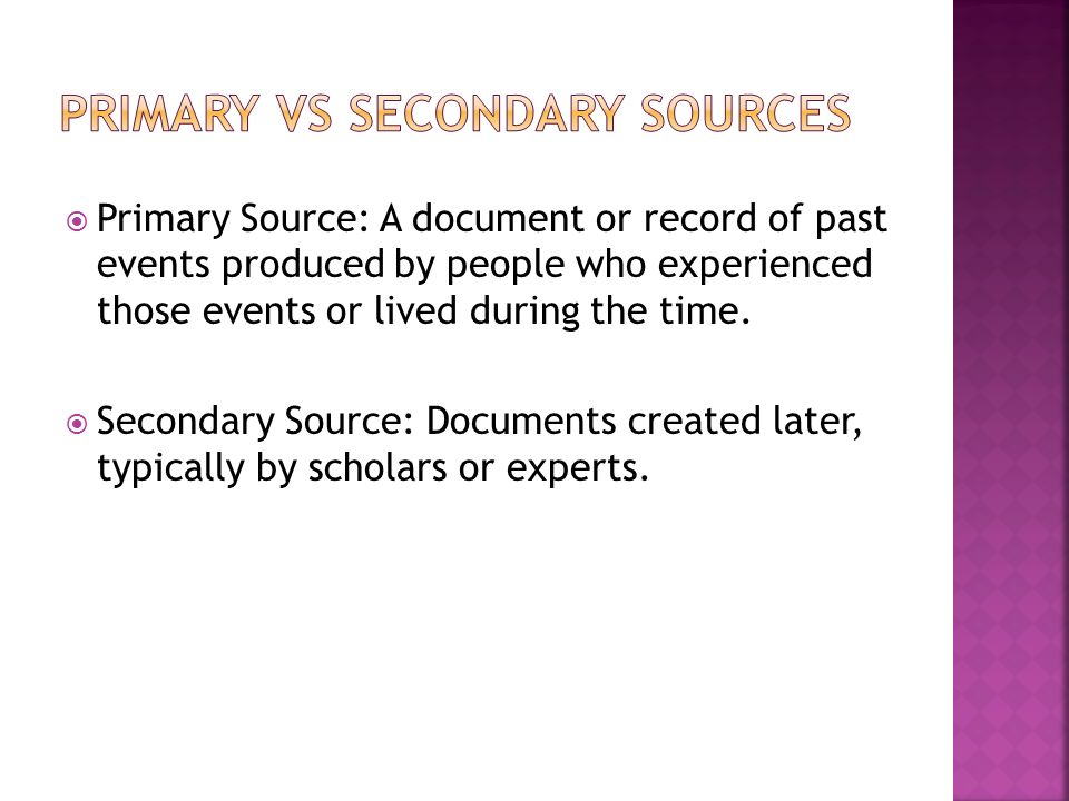  Primary Source: A document or record of past events produced by people who experienced those events or lived during the time.