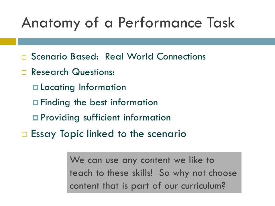 Anatomy of a Performance Task  Scenario Based: Real World Connections  Research Questions:  Locating Information  Finding the best information  Providing sufficient information  Essay Topic linked to the scenario We can use any content we like to teach to these skills.