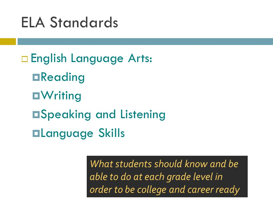 ELA Standards  English Language Arts:  Reading  Writing  Speaking and Listening  Language Skills What students should know and be able to do at each grade level in order to be college and career ready