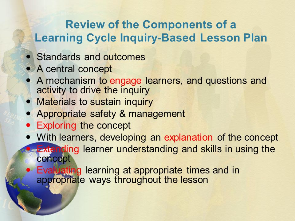 Review of the Components of a Learning Cycle Inquiry-Based Lesson Plan Standards and outcomes A central concept A mechanism to engage learners, and questions and activity to drive the inquiry Materials to sustain inquiry Appropriate safety & management Exploring the concept With learners, developing an explanation of the concept Extending learner understanding and skills in using the concept Evaluating learning at appropriate times and in appropriate ways throughout the lesson