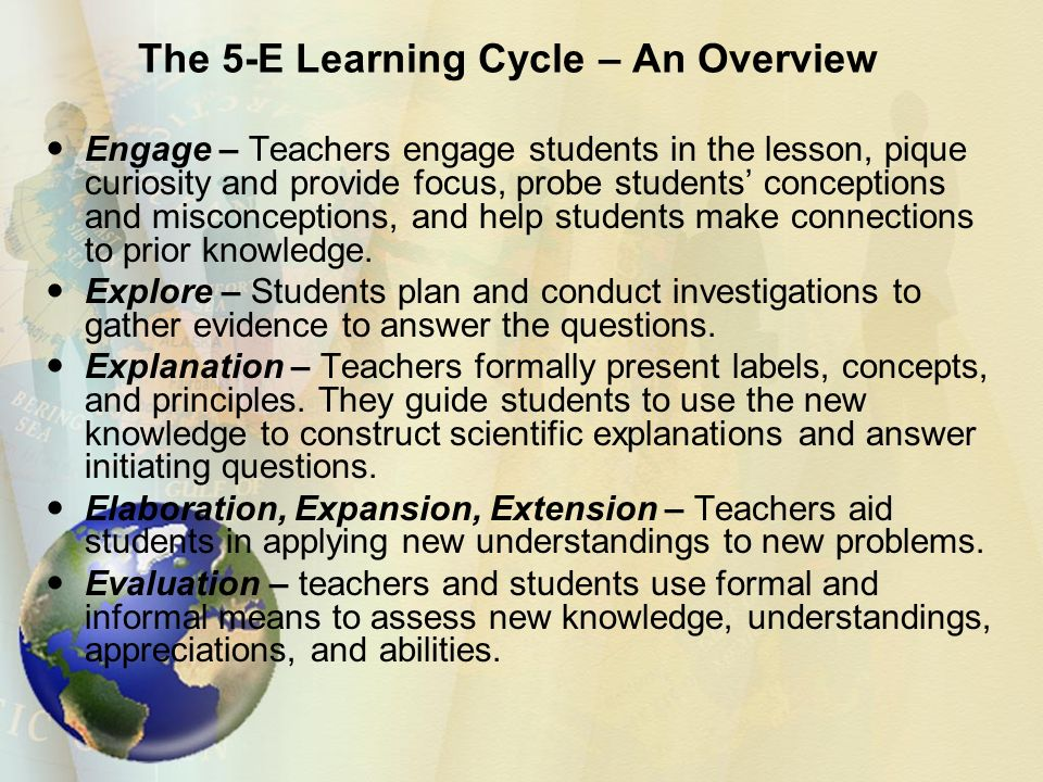 The 5-E Learning Cycle – An Overview Engage – Teachers engage students in the lesson, pique curiosity and provide focus, probe students' conceptions and misconceptions, and help students make connections to prior knowledge.