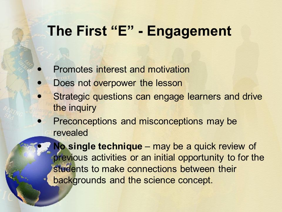 The First E - Engagement Promotes interest and motivation Does not overpower the lesson Strategic questions can engage learners and drive the inquiry Preconceptions and misconceptions may be revealed No single technique – may be a quick review of previous activities or an initial opportunity to for the students to make connections between their backgrounds and the science concept.