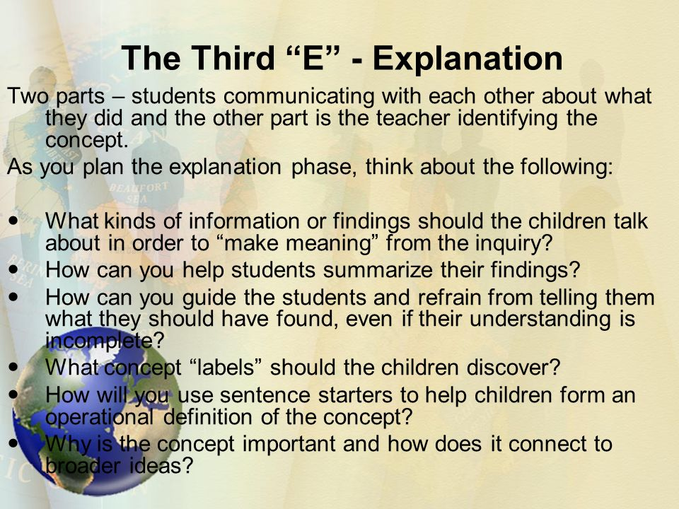 The Third E - Explanation Two parts – students communicating with each other about what they did and the other part is the teacher identifying the concept.