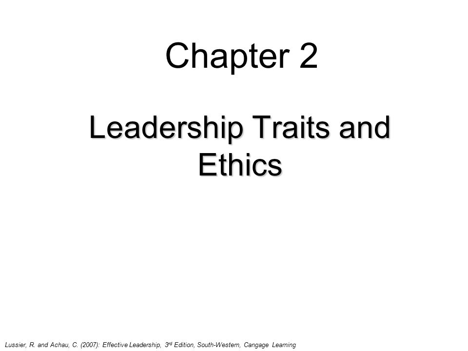 Chapter 2 Leadership Traits and Ethics Lussier, R. and Achau, C. (2007): Effective Leadership, 3 rd Edition, South-Western, Cangage Learning