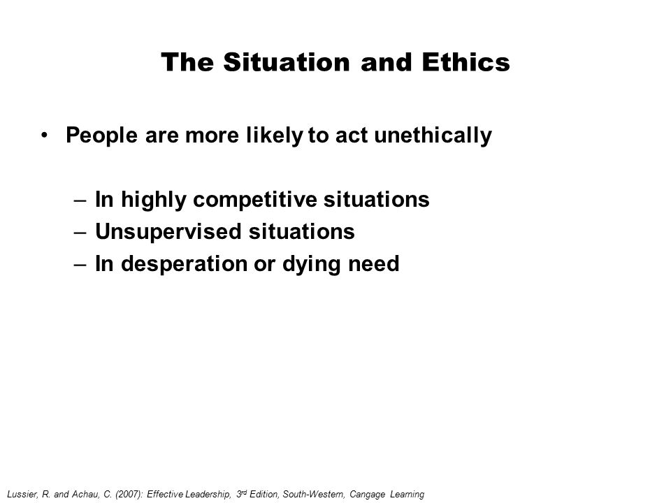 The Situation and Ethics People are more likely to act unethically –In highly competitive situations –Unsupervised situations –In desperation or dying