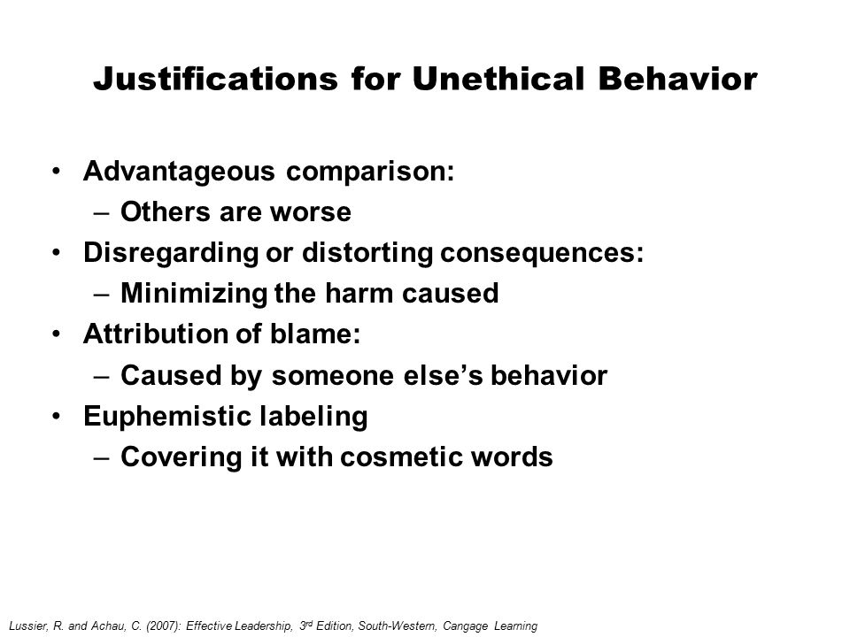 Justifications for Unethical Behavior Advantageous comparison: –Others are worse Disregarding or distorting consequences: –Minimizing the harm caused