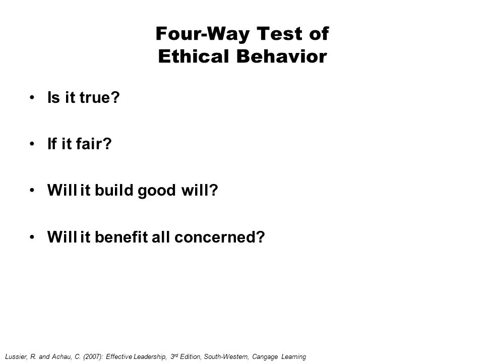 Four-Way Test of Ethical Behavior Is it true? If it fair? Will it build good will? Will it benefit all concerned? Lussier, R. and Achau, C. (2007): Ef