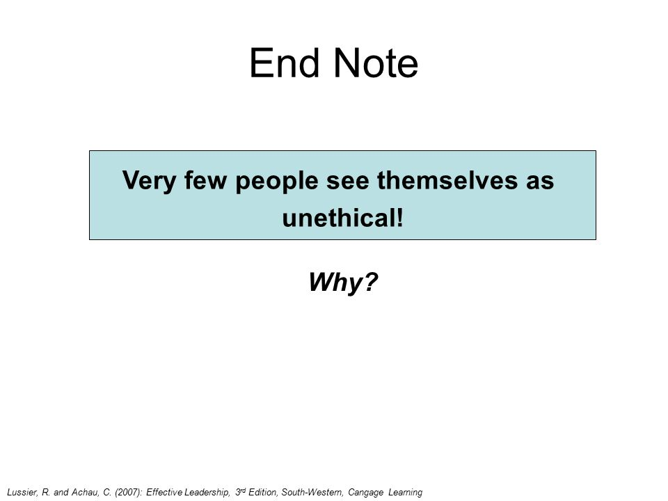 End Note Why? Very few people see themselves as unethical! Lussier, R. and Achau, C. (2007): Effective Leadership, 3 rd Edition, South-Western, Cangag