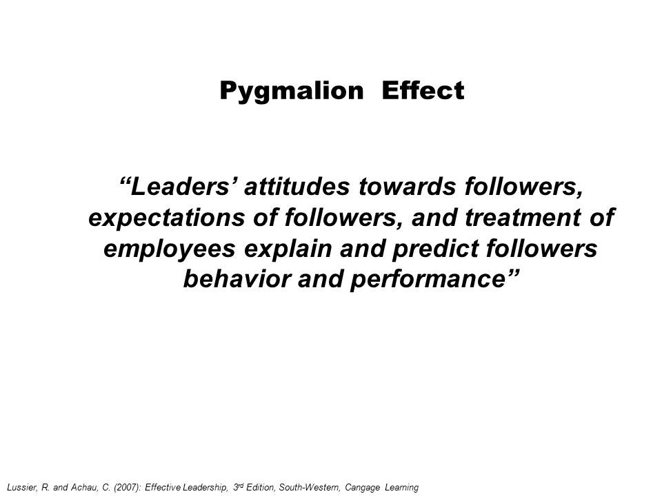 "Pygmalion Effect ""Leaders' attitudes towards followers, expectations of followers, and treatment of employees explain and predict followers behavior a"