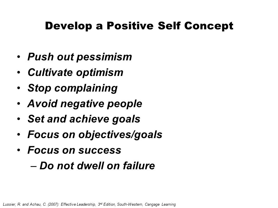 Develop a Positive Self Concept Push out pessimism Cultivate optimism Stop complaining Avoid negative people Set and achieve goals Focus on objectives