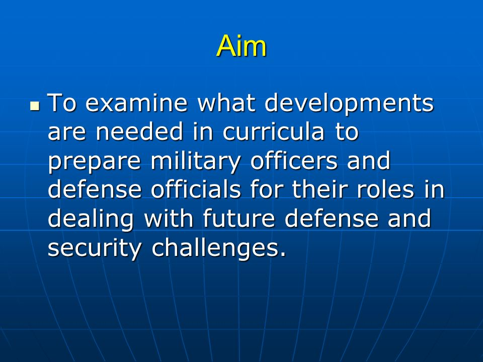 Aim To examine what developments are needed in curricula to prepare military officers and defense officials for their roles in dealing with future def