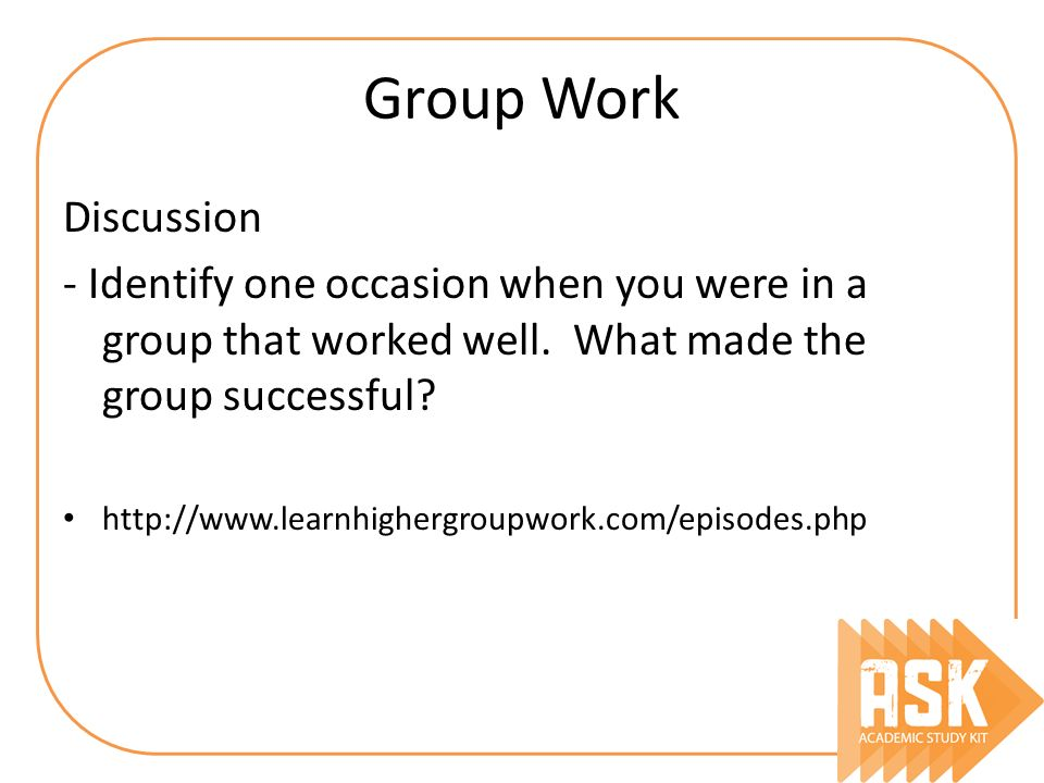 Group Work Discussion - Identify one occasion when you were in a group that worked well. What made the group successful? http://www.learnhighergroupwo