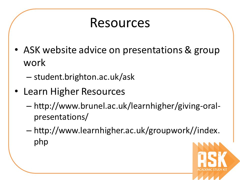 Resources ASK website advice on presentations & group work – student.brighton.ac.uk/ask Learn Higher Resources – http://www.brunel.ac.uk/learnhigher/g