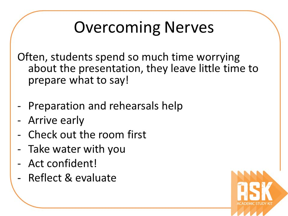 Overcoming Nerves Often, students spend so much time worrying about the presentation, they leave little time to prepare what to say! -Preparation and