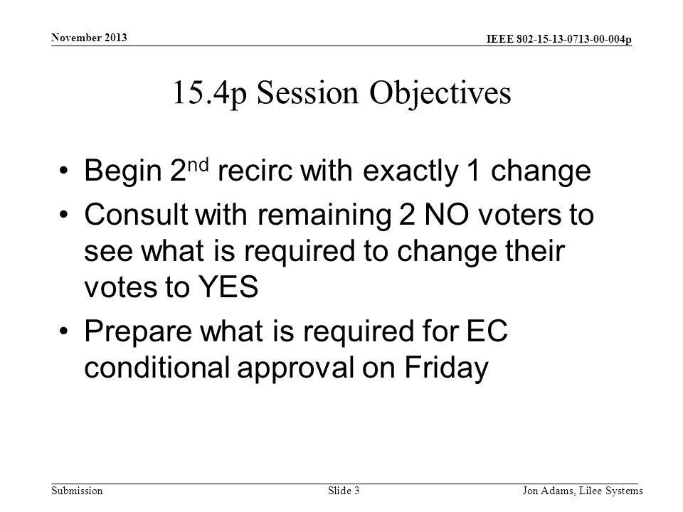 IEEE p Submission 15.4p Session Objectives Begin 2 nd recirc with exactly 1 change Consult with remaining 2 NO voters to see what is required to change their votes to YES Prepare what is required for EC conditional approval on Friday November 2013 Jon Adams, Lilee SystemsSlide 3