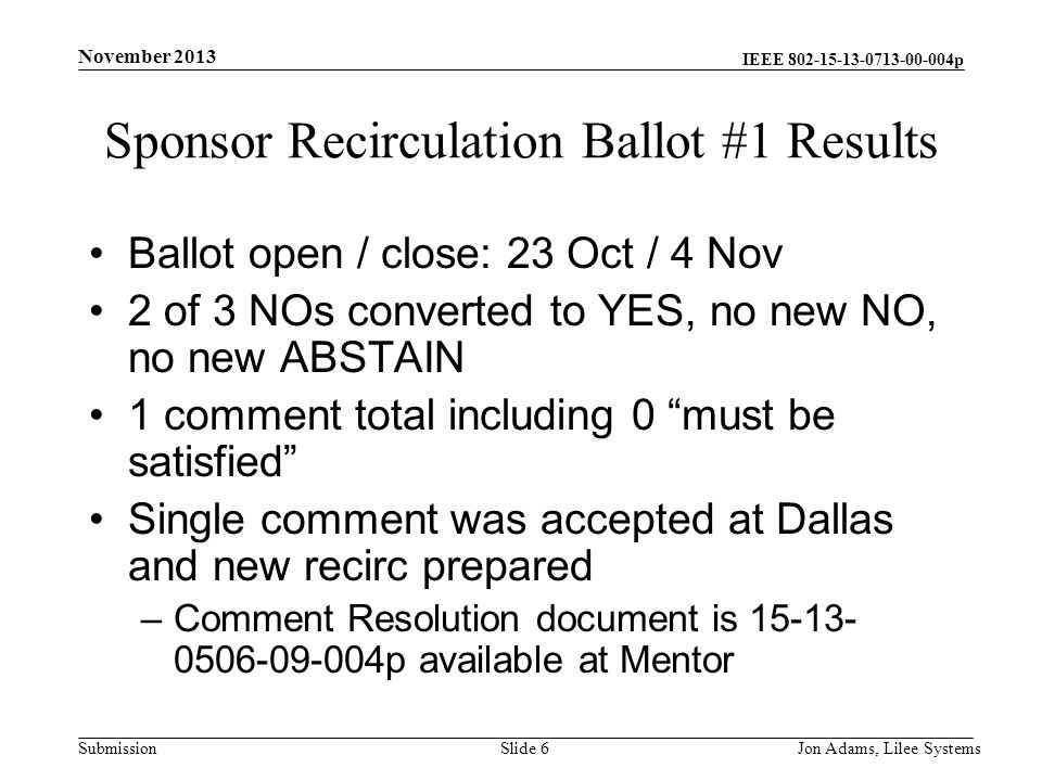 IEEE p Submission Sponsor Recirculation Ballot #1 Results Ballot open / close: 23 Oct / 4 Nov 2 of 3 NOs converted to YES, no new NO, no new ABSTAIN 1 comment total including 0 must be satisfied Single comment was accepted at Dallas and new recirc prepared –Comment Resolution document is p available at Mentor November 2013 Jon Adams, Lilee SystemsSlide 6