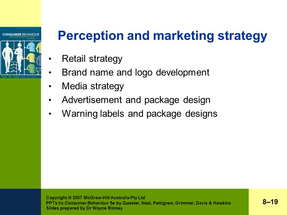 Copyright  2007 McGraw-Hill Australia Pty Ltd PPTs t/a Consumer Behaviour 5e by Quester, Neal, Pettigrew, Grimmer, Davis & Hawkins Slides prepared by Dr Wayne Binney Perception and marketing strategy Retail strategy Brand name and logo development Media strategy Advertisement and package design Warning labels and package designs 8–19