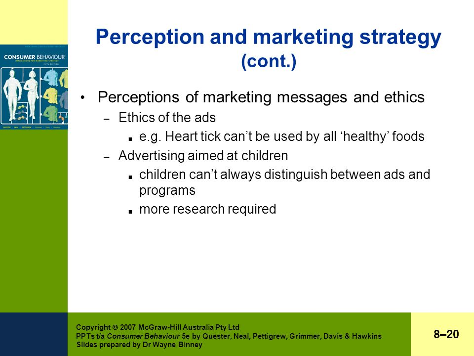 Copyright  2007 McGraw-Hill Australia Pty Ltd PPTs t/a Consumer Behaviour 5e by Quester, Neal, Pettigrew, Grimmer, Davis & Hawkins Slides prepared by Dr Wayne Binney Perception and marketing strategy (cont.) Perceptions of marketing messages and ethics – Ethics of the ads  e.g.