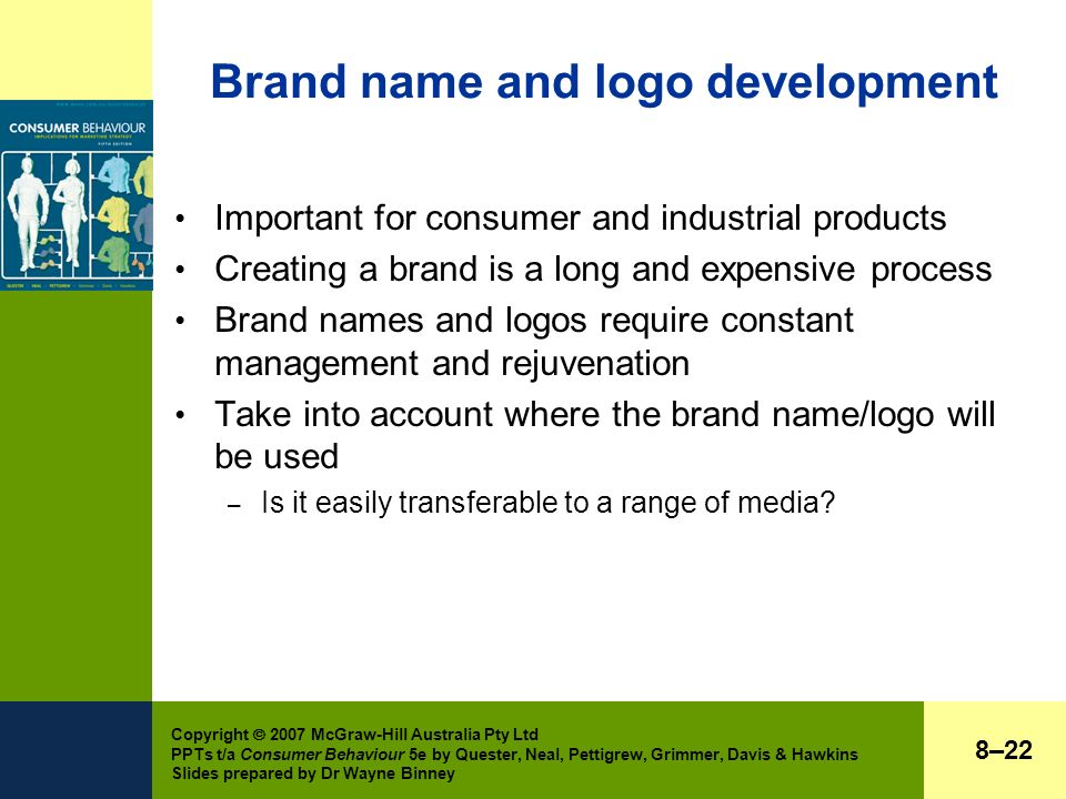 Copyright  2007 McGraw-Hill Australia Pty Ltd PPTs t/a Consumer Behaviour 5e by Quester, Neal, Pettigrew, Grimmer, Davis & Hawkins Slides prepared by Dr Wayne Binney Brand name and logo development Important for consumer and industrial products Creating a brand is a long and expensive process Brand names and logos require constant management and rejuvenation Take into account where the brand name/logo will be used – Is it easily transferable to a range of media.