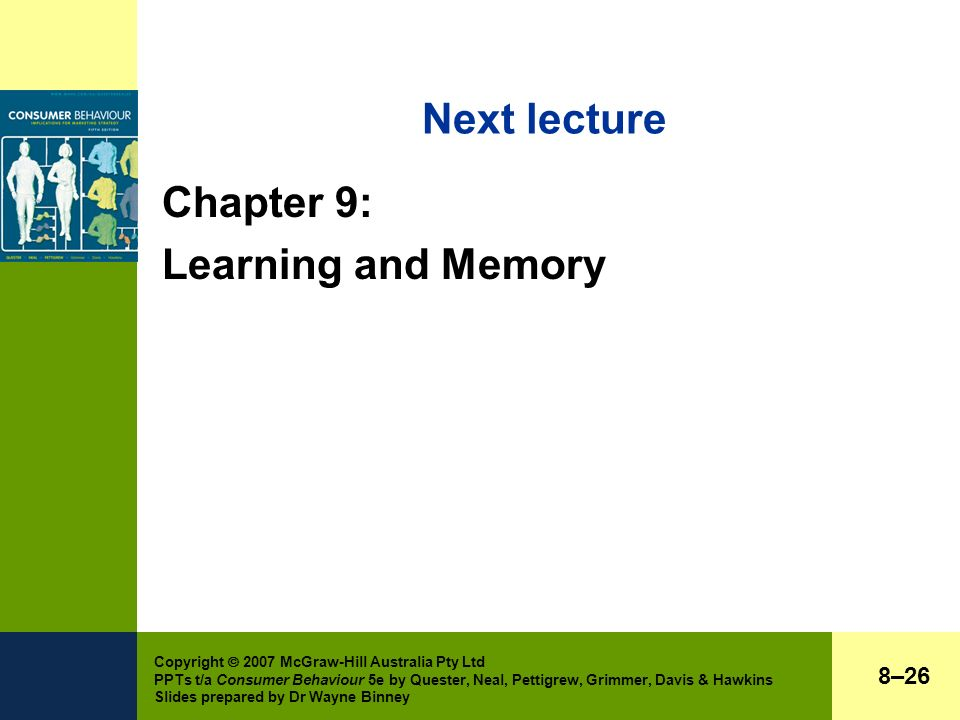 Copyright  2007 McGraw-Hill Australia Pty Ltd PPTs t/a Consumer Behaviour 5e by Quester, Neal, Pettigrew, Grimmer, Davis & Hawkins Slides prepared by Dr Wayne Binney Next lecture Chapter 9: Learning and Memory 8–26