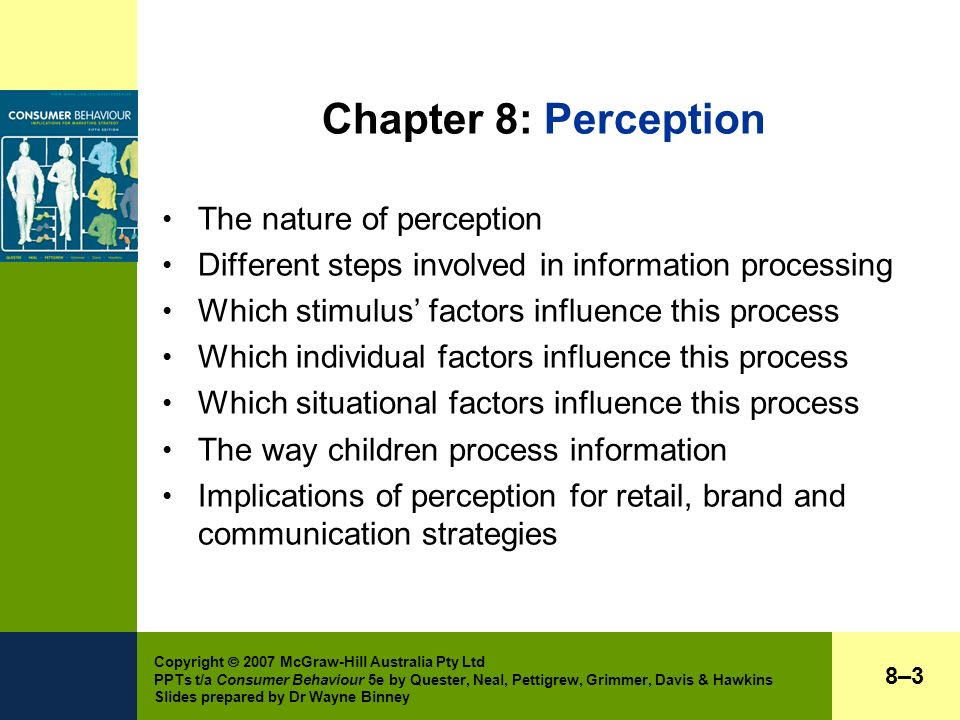 Copyright  2007 McGraw-Hill Australia Pty Ltd PPTs t/a Consumer Behaviour 5e by Quester, Neal, Pettigrew, Grimmer, Davis & Hawkins Slides prepared by Dr Wayne Binney Chapter 8: Perception The nature of perception Different steps involved in information processing Which stimulus' factors influence this process Which individual factors influence this process Which situational factors influence this process The way children process information Implications of perception for retail, brand and communication strategies 8–38–3