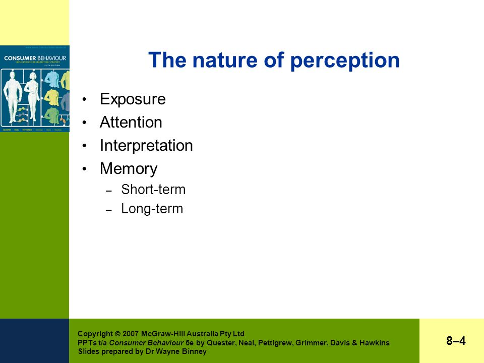 Copyright  2007 McGraw-Hill Australia Pty Ltd PPTs t/a Consumer Behaviour 5e by Quester, Neal, Pettigrew, Grimmer, Davis & Hawkins Slides prepared by Dr Wayne Binney The nature of perception Exposure Attention Interpretation Memory – Short-term – Long-term 8–48–4