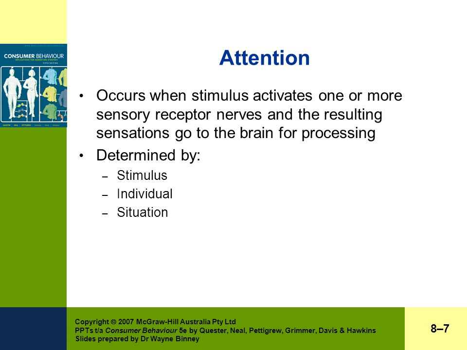 Copyright  2007 McGraw-Hill Australia Pty Ltd PPTs t/a Consumer Behaviour 5e by Quester, Neal, Pettigrew, Grimmer, Davis & Hawkins Slides prepared by Dr Wayne Binney Attention Occurs when stimulus activates one or more sensory receptor nerves and the resulting sensations go to the brain for processing Determined by: – Stimulus – Individual – Situation 8–78–7