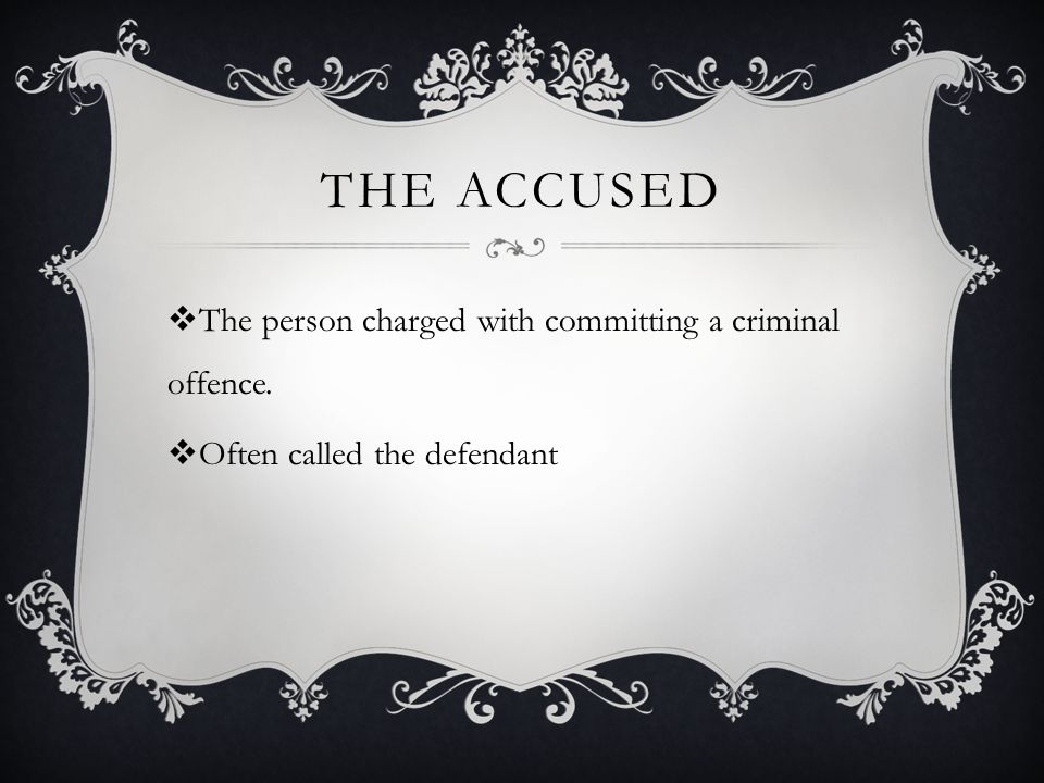 THE ACCUSED  The person charged with committing a criminal offence.  Often called the defendant