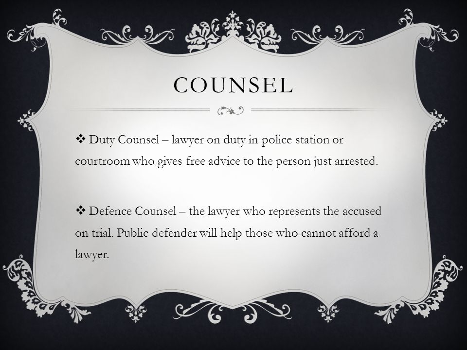 COUNSEL  Duty Counsel – lawyer on duty in police station or courtroom who gives free advice to the person just arrested.