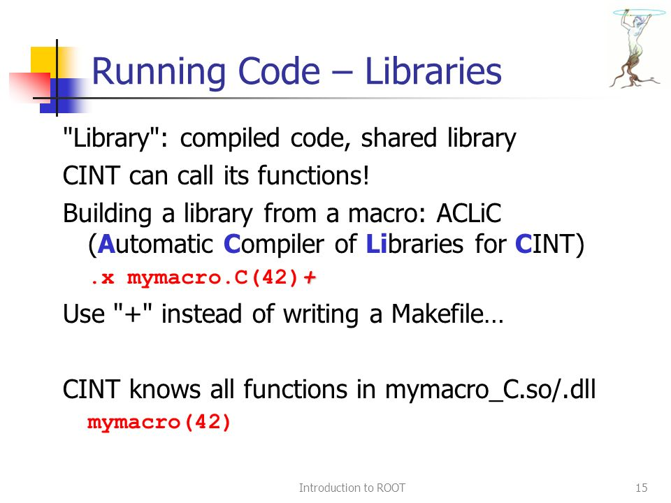 Introduction to ROOT15 Running Code – Libraries Library : compiled code, shared library CINT can call its functions.